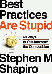 Best Practices Are Stupid: 40 Ways to Out-Innovate the Competition by Stephen M. Shapiro (2013-03-28)