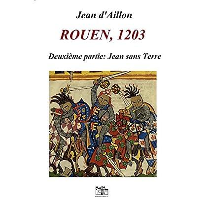 ROUEN, 1203: Seconde partie: JEAN SANS TERRE (Les aventures de Guilhem d'Ussel, chevalier troubadour)
