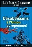 Désobéissons à l'Union européenne !: Reconquérir la souveraineté populaire par les urnes et par le droit de Aurélien Bernier ( 9 mars 2011 )