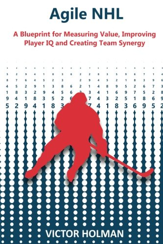 Agile NHL Guide: A Blueprint for Measuring Value, Improving Player IQ and Creating Team Synergy por Victor Holman