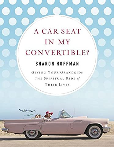 [(A Car Seat in My Convertible? : Giving Your Grandkids the Spiritual Ride of Their Lives)] [By (author) Sharon Hoffman] published on (July, 2012)