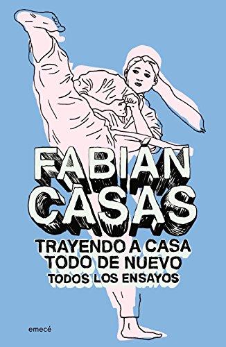 Trayendo a casa todo de nuevo (Ensayos completos) por Fabián Casas