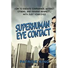 Superhuman Eye Contact: How to Radiate Confidence, Attract Others, and Demand Re by Patrick King (2015-10-06)