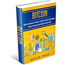 Bitcoin: Ultimate Beginner's Guide to Cryptocurrency Technologies - Mining, Investing and Trading in Digital Gold (English Edition)