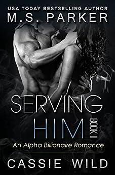 Serving HIM Vol. 2: Alpha Billionaire Romance by [Parker, M. S., Wild, Cassie]