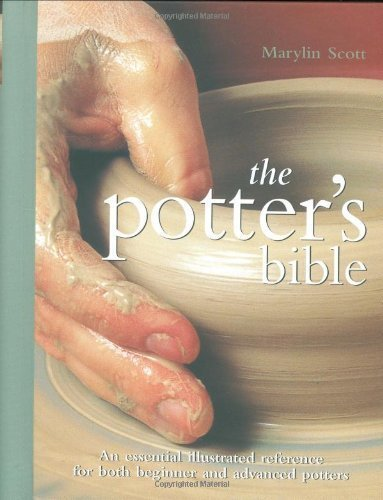 Potter's Bible: An Essential Illustrated Reference for both Beginner and Advanced Potters by Marylin Scott (Sep 8 2006)