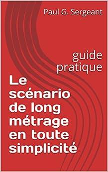 Le scénario de long métrage en toute simplicité: guide pratique par [Sergeant, Paul G.]