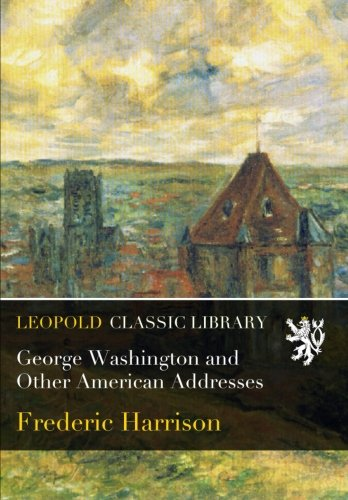 George Washington and Other American Addresses por Frederic Harrison