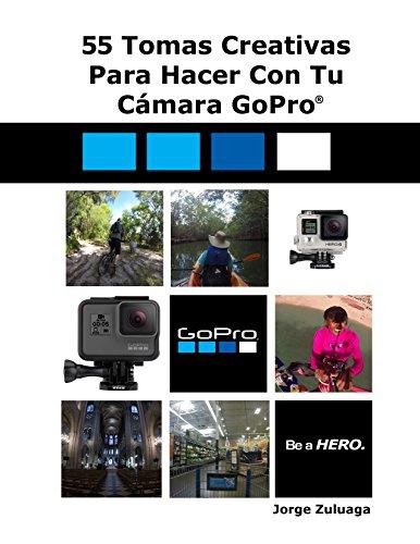 Descargar Libro 55 Tomas Creativas Para Hacer con Tu Cámara GoPro® de Jorge Zuluaga
