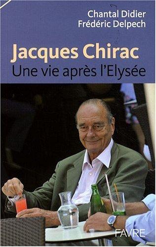 Jacques Chirac : Une vie après l'Elysée par Chantal Didier, Frédéric Delpech