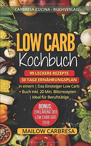 Low Carb Kochbuch: 99 leckere Rezepte + 30 Tage Ernährungsplan in einem | Das Einsteiger Low Carb Buch inkl. 20 Min. Blitzrezepten | Ideal für Berufstätige | Bonus: Erklärung der Low Carb Diät - 2018 -
