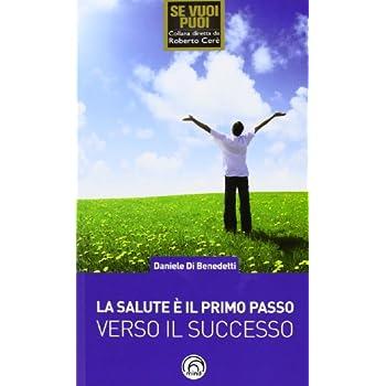 La Salute È Il Primo Passo Verso Il Successo. Strategie Per Ritrovare E Mantenere Il Benessere Fisico E Mentale