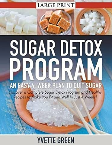 Sugar Detox Program: An Easy 4-Week Plan to Quit Sugar (LARGE PRINT): Discover a Complete Sugar Detox Program and Healthy Recipes to Make You Fit and Well In Just 4 Weeks!