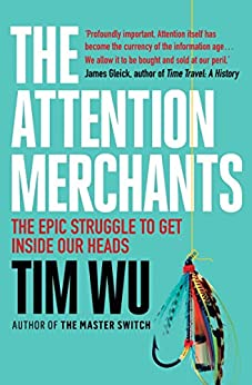 The Attention Merchants: The Epic Struggle to Get Inside Our Heads by [Wu, Tim]