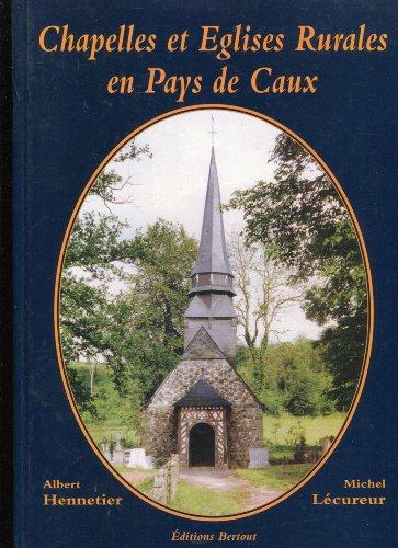Chapelles et Eglises Rurales en Pays de Caux par Michel Lécureur, Albert Hennetier