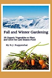 Fall and Winter Gardening: 25 Organic Vegetables to Plant and Grow for Late Season Food by R.J. Ruppenthal (2012-08-14)