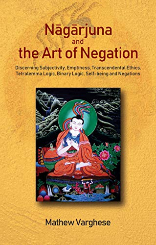 Nagarjuna and the Art of Negation: Discerning Subjectivity, Emptiness, Transcendental Ethics, Tetralemma Logic, Binary Logic, Self-being and Negations