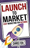 Launch to Market: Easy Marketing For Authors (Write Faster, Write Smarter Book 4) (English Edition)