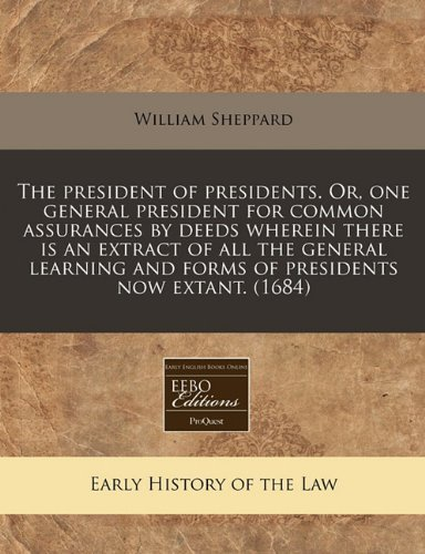 The president of presidents. Or, one general president for common assurances by deeds wherein there is an extract of all the general learning and forms of presidents now extant. (1684) by William Sheppard (2010-12-13) par William Sheppard