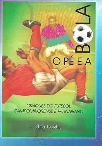 O PÉ E A BOLA: Craques do futebol campomaiorense, parnaibano e piauiense (Portuguese Edition) por Elmar Carvalho
