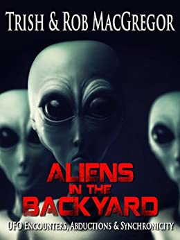 Aliens in the Backyard - UFOs, Abductions, and Synchronicity by [MacGregor, Trish, MacGregor, Rob]