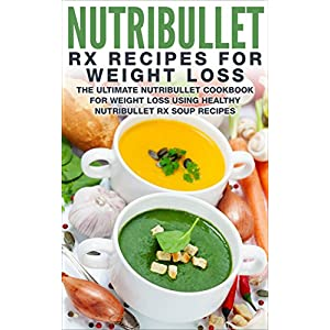 Nutribullet RX Recipe Book For Weight Loss: The Ultimate Nutribullet Cookbook For Wei
