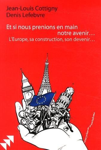 Et si nous prenions en main notre avenir. : L'Europe, sa construction, son devenir.
