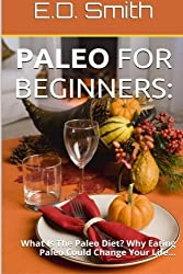 Paleo For Beginners:: What Is The Paleo Diet? Why Eating Paleo Could Change Your Life... by E. D. Smith (2013-11-08)