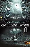 Die Fantastischen 6: Die Lebensgeschichten von Stephen King, Philip K. Dick, Stanislaw Lem, J.R.R.Tolkien, Bram Stoker, Mary Shelley -