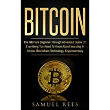BITCOIN: The Ultimate Beginner Through Advanced Guide on Everything You Need to Know About Investing in Bitcoin, Blockchain, Cryptocurrencies, Ethereum ... (CRYPTOCURRENCY Book 2) (English Edition)