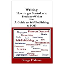 Writing: How to Get Started as a Freelance Writer Plus a Guide to Self-publishing & POD