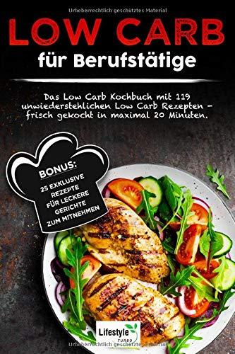 Low Carb für Berufstätige: Das Low Carb Kochbuch mit 119 unwiderstehlichen Low Carb Rezepten - frisch gekocht in maximal 20 Minuten. Bonus: 25 exklusive Rezepte für leckere Gerichte zum Mitnehmen.