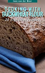 Cooking With Buckwheat Flour -: 20 high fiber recipes (Wheat flour alternatives Book 4) (English Edition)