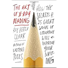 The Art of X-Ray Reading: How the Secrets of 25 Great Works of Literature Will Improve Your Writing by Roy Peter Clark (2016-01-26)