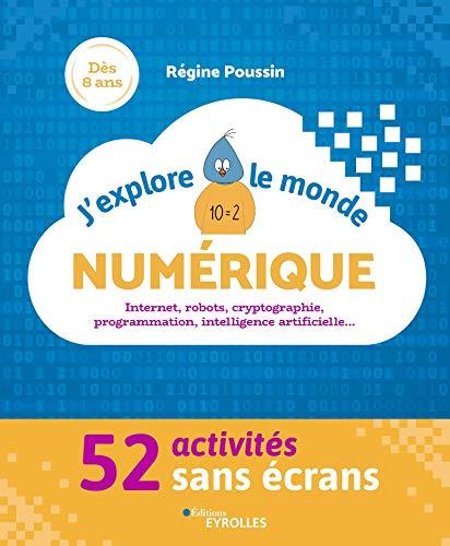 J'explore le monde numérique: 52 activités sans écrans - Internet, robots, cryptographie, programmation, intelligence artificielle... par Régine Poussin