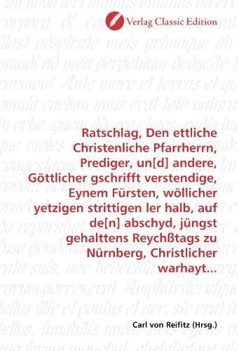 Ratschlag, Den ettliche Christenliche Pfarrherrn, Prediger, un[d] andere, Göttlicher gschrifft verstendige, Eynem Fürsten, wöllicher yetzigen zu Nürnberg, Christlicher warhayt.