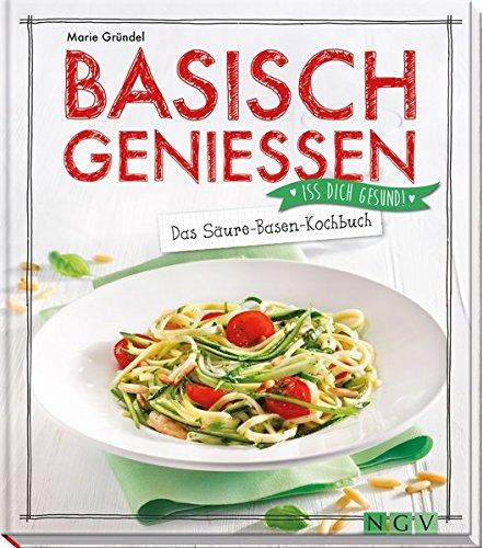 Basisch genießen - Das Säure-Basen-Kochbuch: Iss dich gesund - Außerhalb Der Base