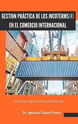 GESTIÓN PRACTICA DE LOS INCOTERMS EN EL COMERCIO INTERNACIONAL: Ejercicios practicos por Ignacio Casas Fraire
