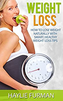Weight Loss: How To Lose Weight Naturally With Smart, Healthy Weight Loss Tips (Weight Loss Success Book 1) by [Furman, Haylie]