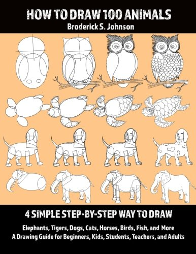 How To Draw 100 Animals: 4 Simple Step-by-Step Way To Draw: Elephants, Tigers, Dogs, Cats, Horses, Birds, Fish, And More A Drawing Guide For Beginners, Kids, Students, Teachers, and Adults: Volume 1