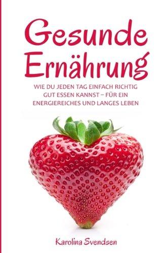 Gesunde Ernährung: Wie du jeden Tag einfach richtig gut essen kannst, für ein energiereiches und langes Leben