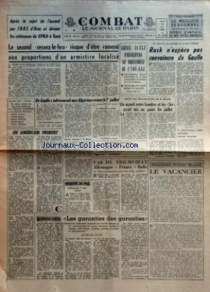 COMBAT [No 5592] du 19/06/1962 - APRES LE REJET DE L'ACCORD PAR L'OAS D'ORAN ET DEVANT ES RETICENCES DU GPRA A TUNIS - LE SECOND CESSEZ-LE-FEU RISQUE D'ETRE RAMENE AUX PROPORTIONS D'UN ARMISTICE LOCALISE - DE GAULLE S'ADRESSERAIT AUX ALGERIENS AVANT LE 1ER JUILLET PAR JEAN-CLAUDE VAJOU - UNE INTERPRETATION EXTENSIVE - DOUCHE ECOSSAISE A LA BOURSE - UN ELEMENT DE SOUTIEN - PAS DE TRIUMVIRAT ALLEMAGNE FRANCE ITALIE PAR ROGER QUERCY - MAGASIN DE PARIS - DEMOCRATIE A PART ENTIERE PAR HENRY CHAPIER