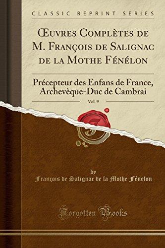 Oeuvres Complètes de M. François de Salignac de la Mothe Fénélon, Vol. 9: Précepteur Des Enfans de France, Archevèque-Duc de Cambrai (Classic Reprint) par Francois De Salignac Fenelon