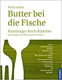 Noch mehr Butter bei die Fische: Hamburger Koch-Künstler. Ihre Rezepte. Ihre Restaurants. Ihre Ideen.