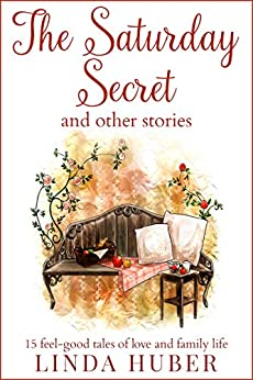The Saturday Secret and other stories: fifteen feel-good tales of love and family life by [Huber, Linda]