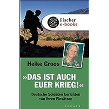 Das ist auch euer Krieg!: Deutsche Soldaten berichten von ihren Einsätzen