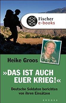 Das ist auch euer Krieg!: Deutsche Soldaten berichten von ihren Einsätzen von [Groos, Heike]
