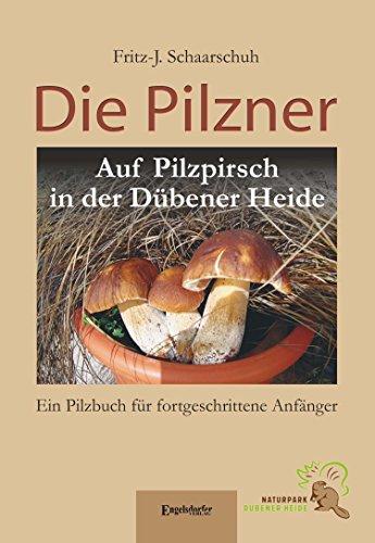 Die Pilzner: Auf Pilzpirsch in der Dübener Heide. Ein Pilzbuch für fortgeschrittene Anfänger - Zweite überarbeitete Auflage