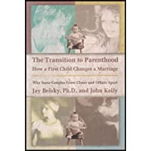 The Transition to Parenthood: How a First Child Changes a Marriage : Why Some Couples Grow Closer and Others apart