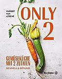 Only Two: Gemüseküche mit zwei Zutaten: schnell & gesund. Einfache vegetarische Rezepte für jeden Tag - Van Assche